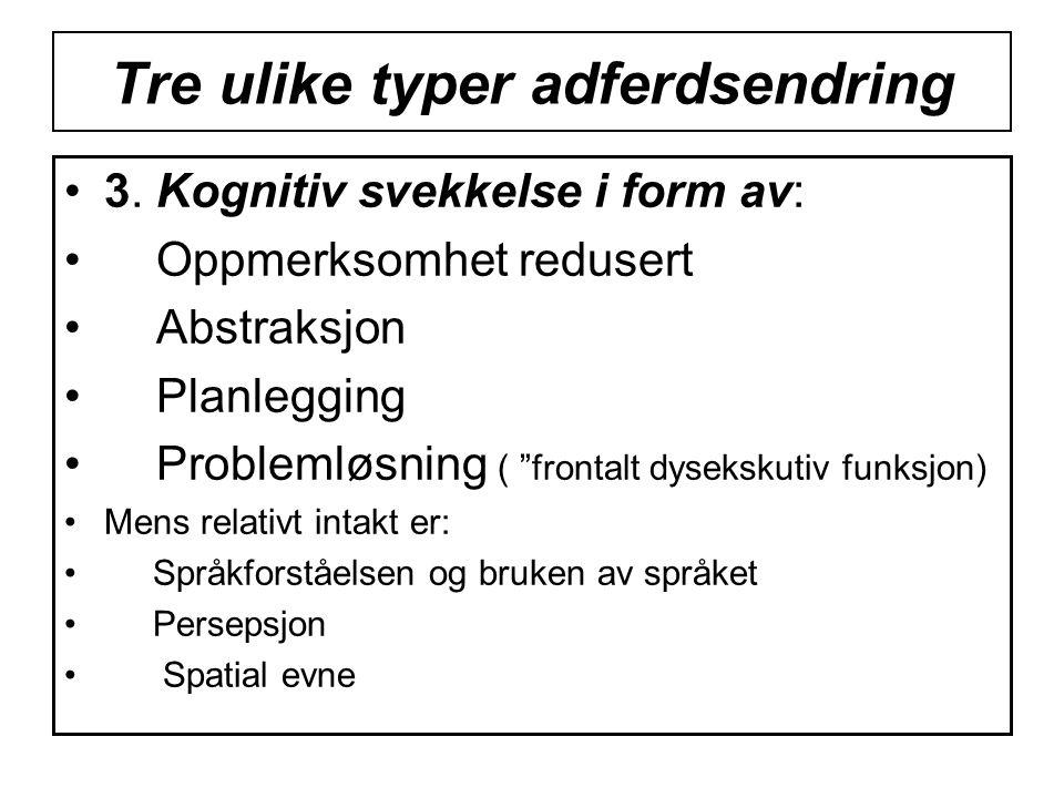 """Tre ulike typer adferdsendring •3. Kognitiv svekkelse i form av: • Oppmerksomhet redusert • Abstraksjon • Planlegging • Problemløsning ( """"frontalt dys"""