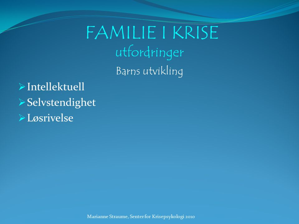 Marianne Straume, Senter for Krisepsykologi 2010 FAMILIE I KRISE utfordringer Barns utvikling  Intellektuell  Selvstendighet  Løsrivelse