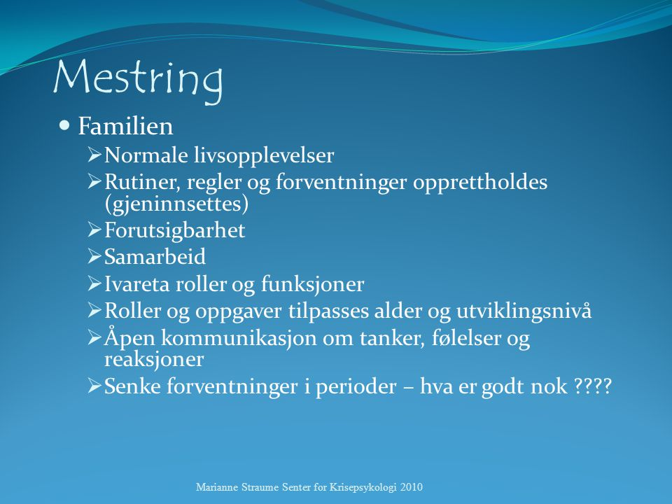 Mestring  Familien  Normale livsopplevelser  Rutiner, regler og forventninger opprettholdes (gjeninnsettes)  Forutsigbarhet  Samarbeid  Ivareta