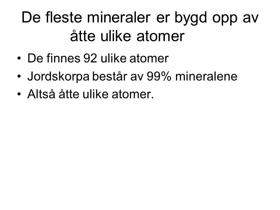 De fleste mineraler er bygd opp av åtte ulike atomer •De finnes 92 ulike atomer •Jordskorpa består av 99% mineralene •Altså åtte ulike atomer.