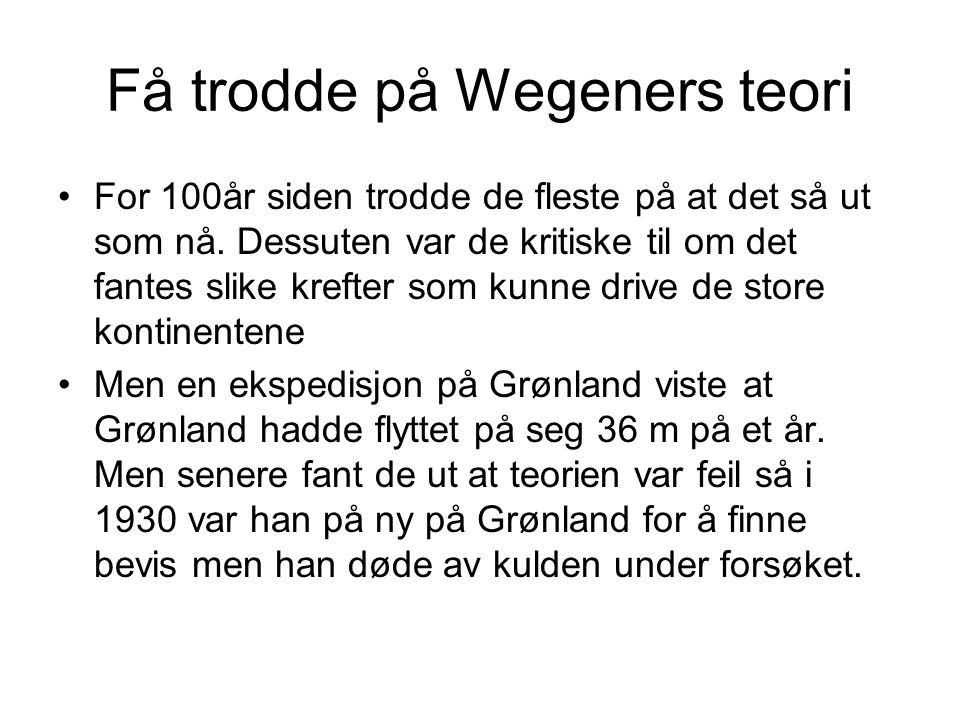 Få trodde på Wegeners teori •For 100år siden trodde de fleste på at det så ut som nå. Dessuten var de kritiske til om det fantes slike krefter som kun