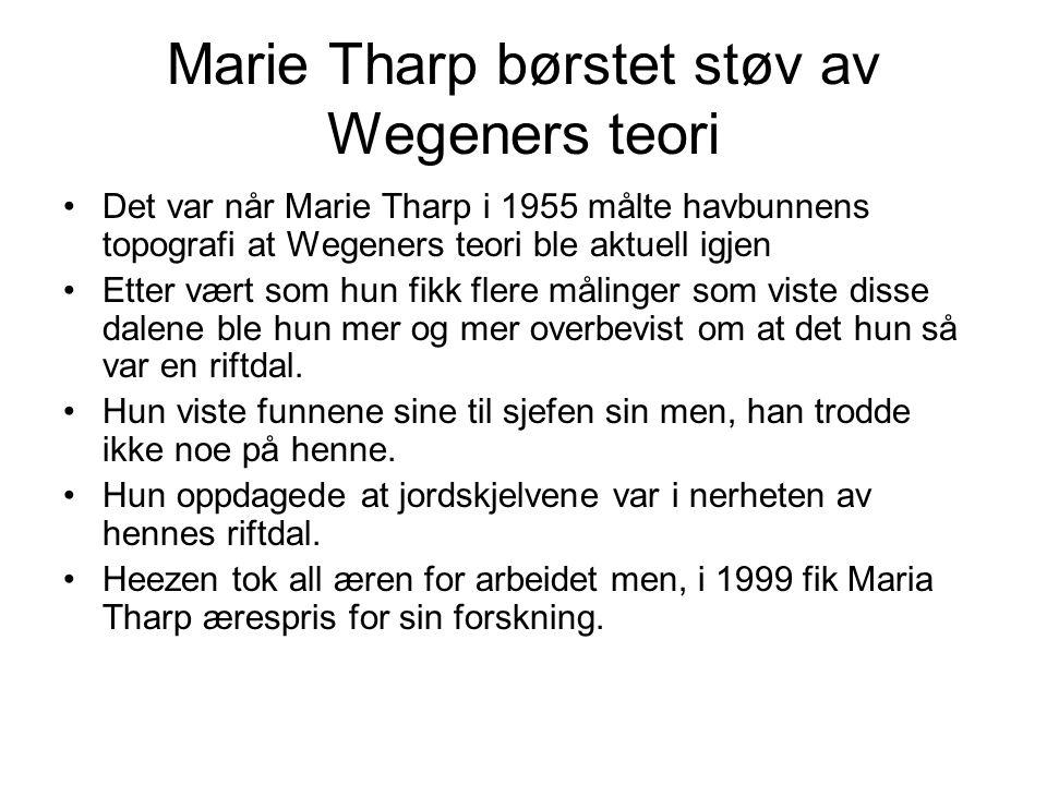 Marie Tharp børstet støv av Wegeners teori •Det var når Marie Tharp i 1955 målte havbunnens topografi at Wegeners teori ble aktuell igjen •Etter vært