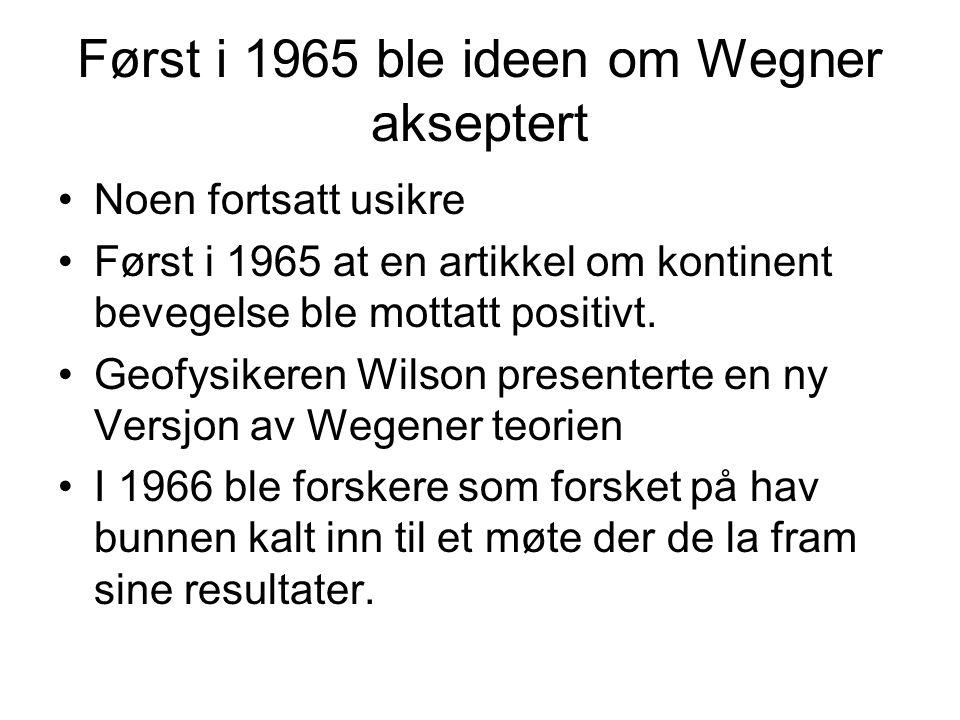 Først i 1965 ble ideen om Wegner akseptert •Noen fortsatt usikre •Først i 1965 at en artikkel om kontinent bevegelse ble mottatt positivt. •Geofysiker