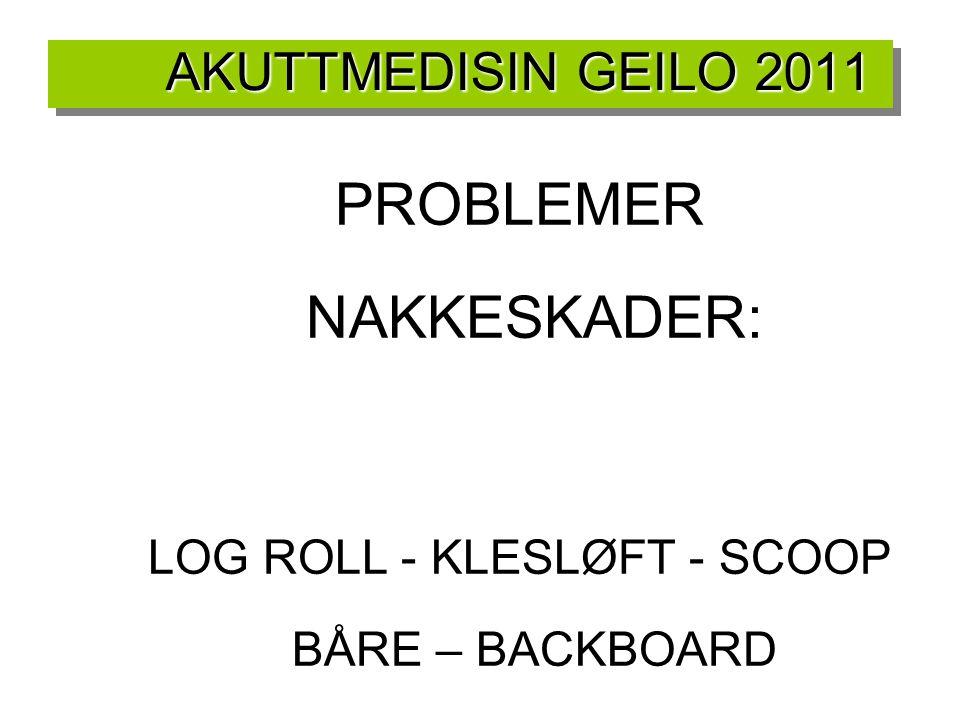 AKUTTMEDISIN GEILO 2011 PROBLEMER NAKKESKADER: LOG ROLL - KLESLØFT - SCOOP BÅRE – BACKBOARD NAKKEKRAGE ØKE IPC ? INTUBASJONKJEVELØFT