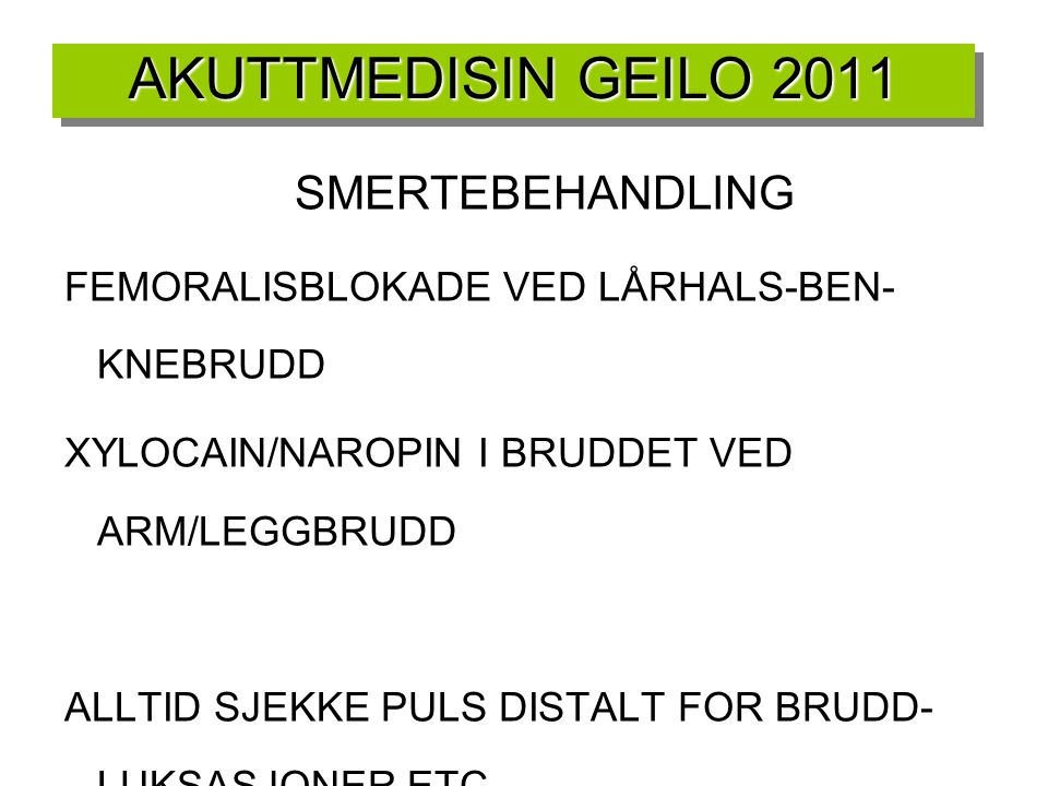 AKUTTMEDISIN GEILO 2011 SMERTEBEHANDLING FEMORALISBLOKADE VED LÅRHALS-BEN- KNEBRUDD XYLOCAIN/NAROPIN I BRUDDET VED ARM/LEGGBRUDD ALLTID SJEKKE PULS DI