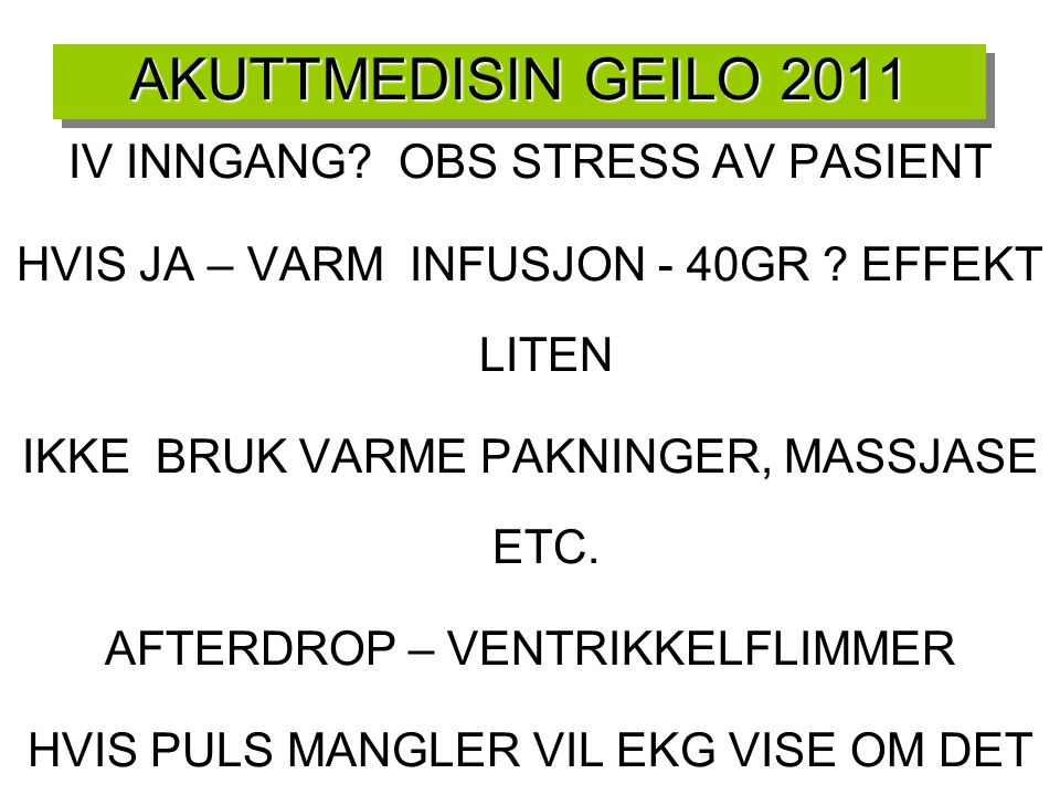 AKUTTMEDISIN GEILO 2011 IV INNGANG? OBS STRESS AV PASIENT HVIS JA – VARM INFUSJON - 40GR ? EFFEKT LITEN IKKE BRUK VARME PAKNINGER, MASSJASE ETC. AFTER