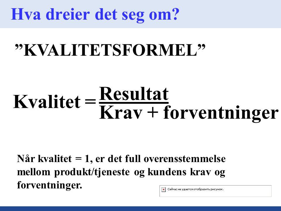 """Hva dreier det seg om? """"KVALITETSFORMEL"""" Kvalitet = Resultat Krav + forventninger Når kvalitet = 1, er det full overensstemmelse mellom produkt/tjenes"""