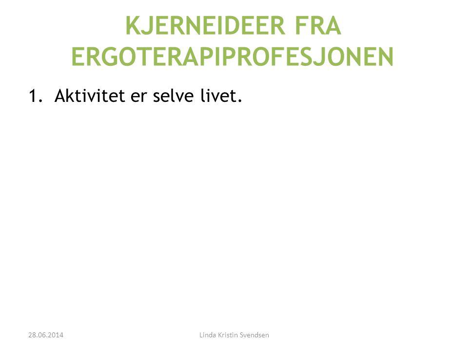 KJERNEIDEER FRA ERGOTERAPIPROFESJONEN 1.Aktivitet er selve livet. 28.06.2014Linda Kristin Svendsen