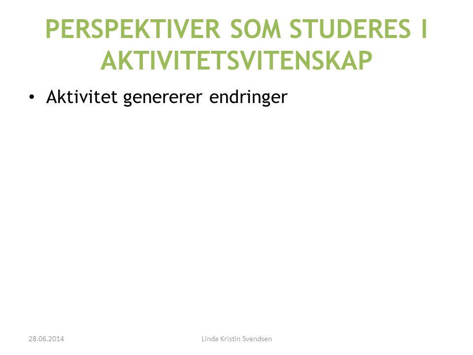 PERSPEKTIVER SOM STUDERES I AKTIVITETSVITENSKAP • Aktivitet genererer endringer 28.06.2014Linda Kristin Svendsen