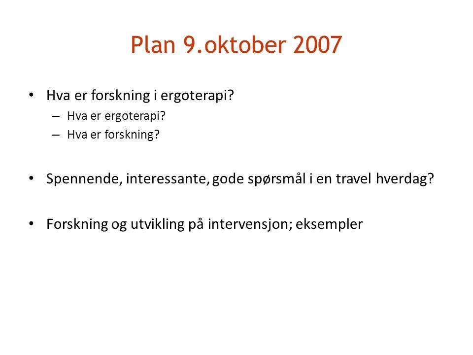 Plan 9.oktober 2007 • Hva er forskning i ergoterapi? – Hva er ergoterapi? – Hva er forskning? • Spennende, interessante, gode spørsmål i en travel hve