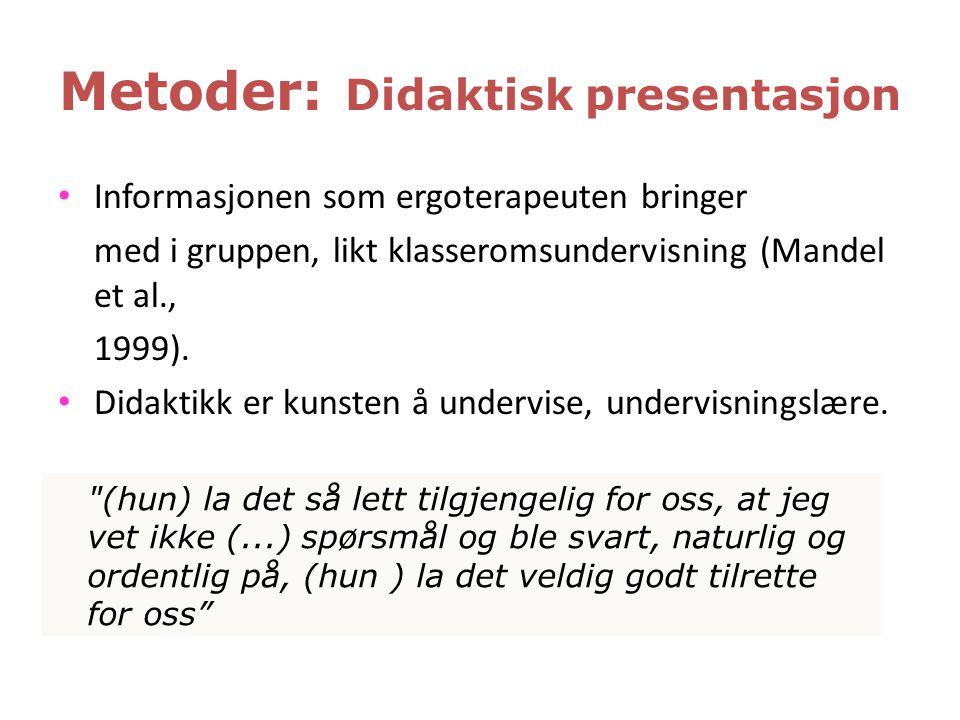Metoder: Didaktisk presentasjon • Informasjonen som ergoterapeuten bringer med i gruppen, likt klasseromsundervisning (Mandel et al., 1999). • Didakti