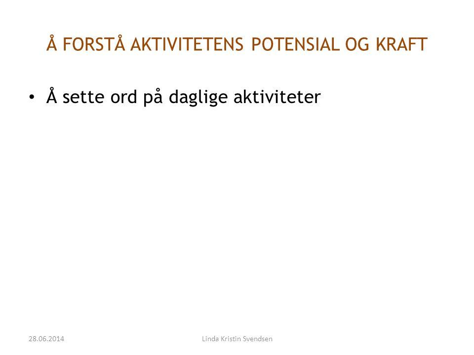 Å FORSTÅ AKTIVITETENS POTENSIAL OG KRAFT • Å sette ord på daglige aktiviteter 28.06.2014Linda Kristin Svendsen