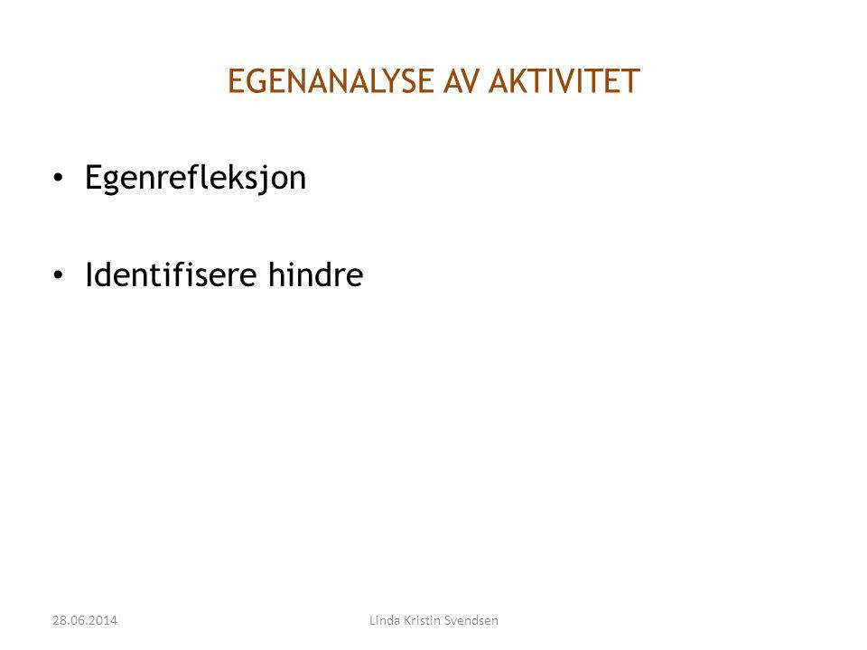 EGENANALYSE AV AKTIVITET • Egenrefleksjon • Identifisere hindre 28.06.2014Linda Kristin Svendsen