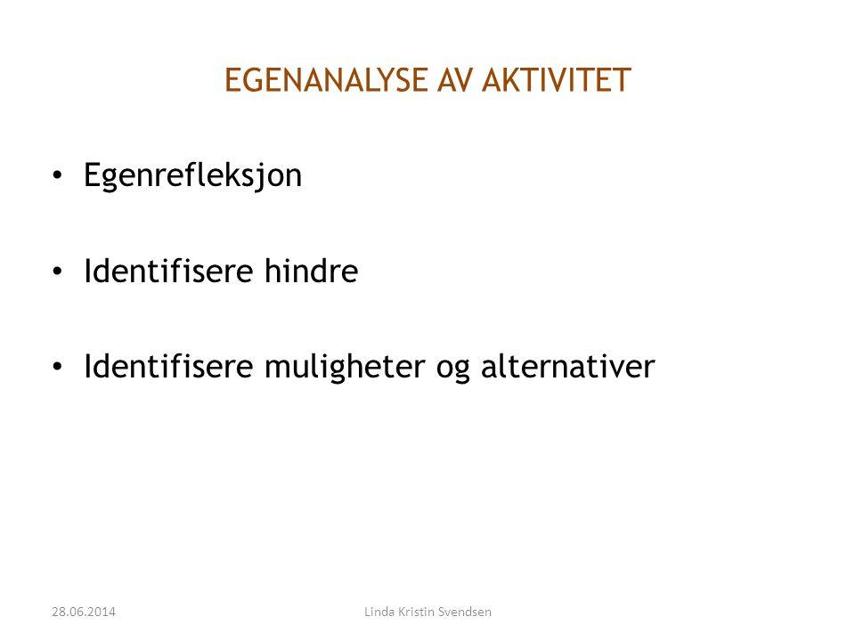 EGENANALYSE AV AKTIVITET • Egenrefleksjon • Identifisere hindre • Identifisere muligheter og alternativer 28.06.2014Linda Kristin Svendsen