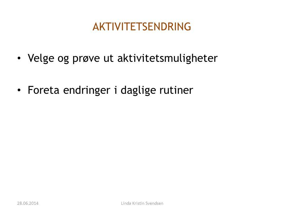 AKTIVITETSENDRING • Velge og prøve ut aktivitetsmuligheter • Foreta endringer i daglige rutiner 28.06.2014Linda Kristin Svendsen