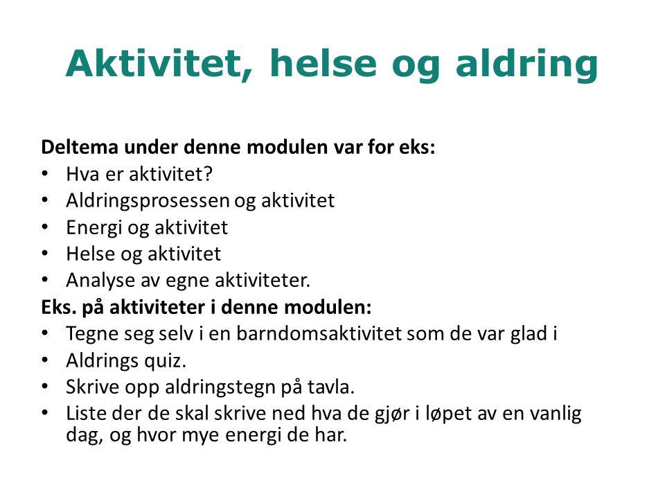 Aktivitet, helse og aldring Deltema under denne modulen var for eks: • Hva er aktivitet? • Aldringsprosessen og aktivitet • Energi og aktivitet • Hels