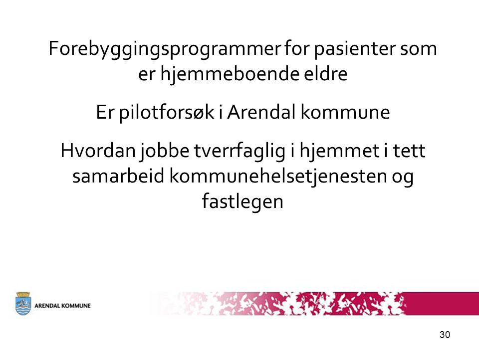 30 Forebyggingsprogrammer for pasienter som er hjemmeboende eldre Er pilotforsøk i Arendal kommune Hvordan jobbe tverrfaglig i hjemmet i tett samarbeid kommunehelsetjenesten og fastlegen