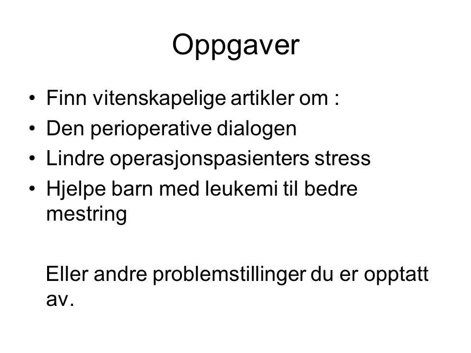 Oppgaver •Finn vitenskapelige artikler om : •Den perioperative dialogen •Lindre operasjonspasienters stress •Hjelpe barn med leukemi til bedre mestrin