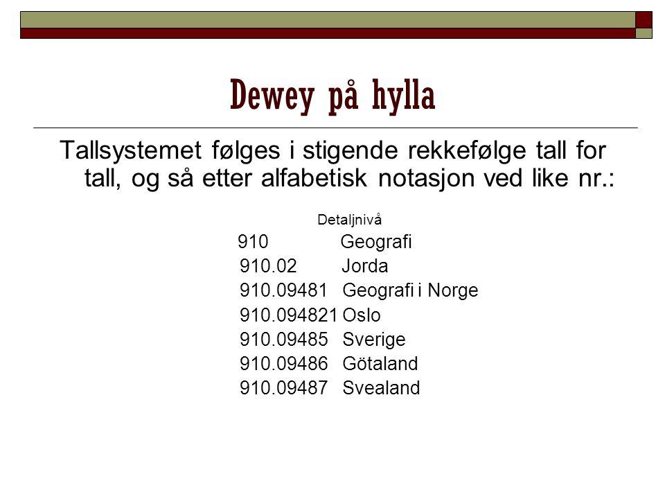 Dewey på hylla Tallsystemet følges i stigende rekkefølge tall for tall, og så etter alfabetisk notasjon ved like nr.: Detaljnivå 910 Geografi 910.02 J