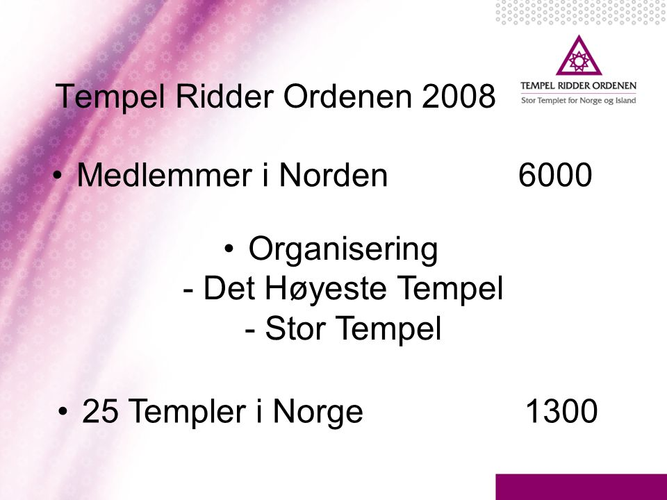 Tempel Ridder Ordenen 2008 •Medlemmer i Norden6000 •Organisering - Det Høyeste Tempel - Stor Tempel •25 Templer i Norge1300