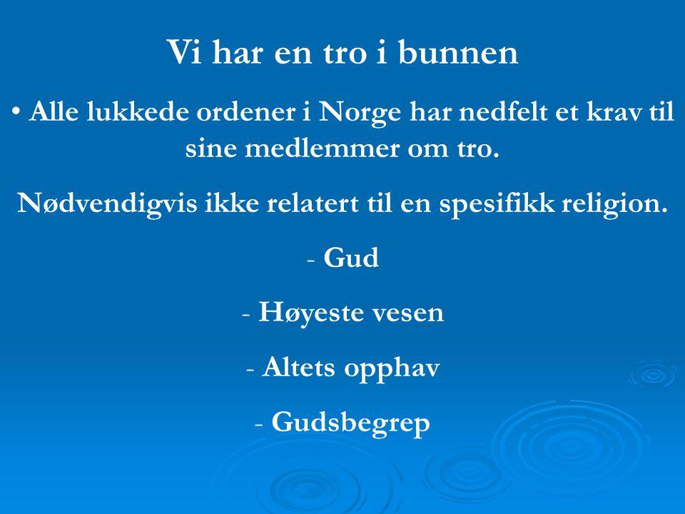 Vi har en tro i bunnen • Alle lukkede ordener i Norge har nedfelt et krav til sine medlemmer om tro. Nødvendigvis ikke relatert til en spesifikk relig