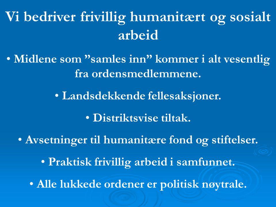 """Vi bedriver frivillig humanitært og sosialt arbeid • Midlene som """"samles inn"""" kommer i alt vesentlig fra ordensmedlemmene. • Landsdekkende fellesaksjo"""