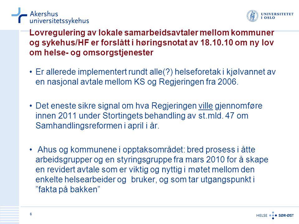 6 Lovregulering av lokale samarbeidsavtaler mellom kommuner og sykehus/HF er forslått i høringsnotat av 18.10.10 om ny lov om helse- og omsorgstjenester •Er allerede implementert rundt alle( ) helseforetak i kjølvannet av en nasjonal avtale mellom KS og Regjeringen fra 2006.