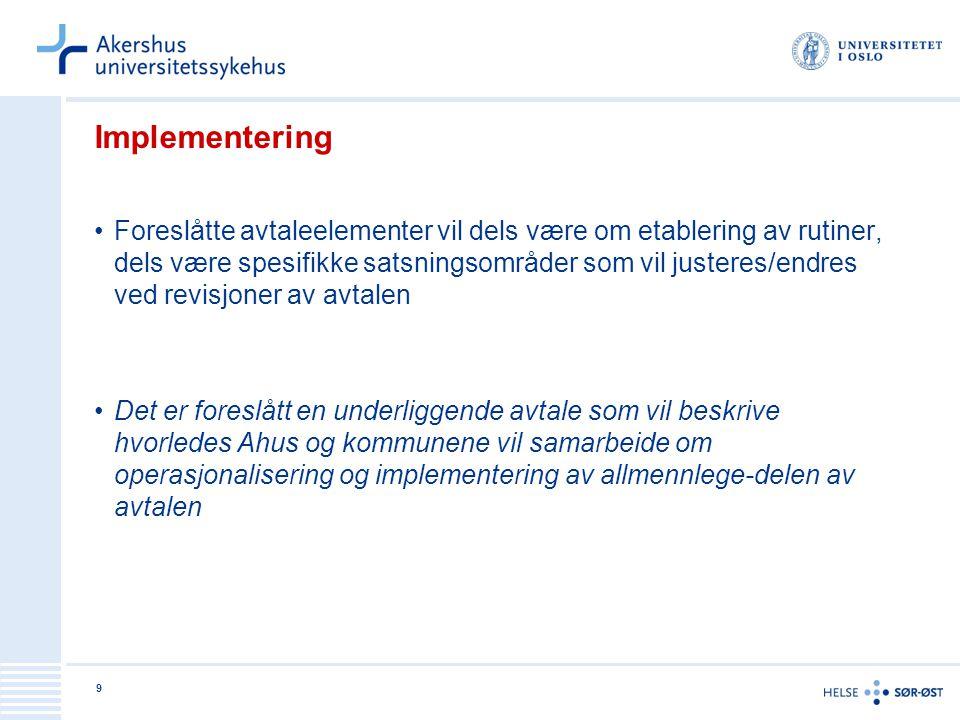 9 Implementering •Foreslåtte avtaleelementer vil dels være om etablering av rutiner, dels være spesifikke satsningsområder som vil justeres/endres ved revisjoner av avtalen •Det er foreslått en underliggende avtale som vil beskrive hvorledes Ahus og kommunene vil samarbeide om operasjonalisering og implementering av allmennlege-delen av avtalen