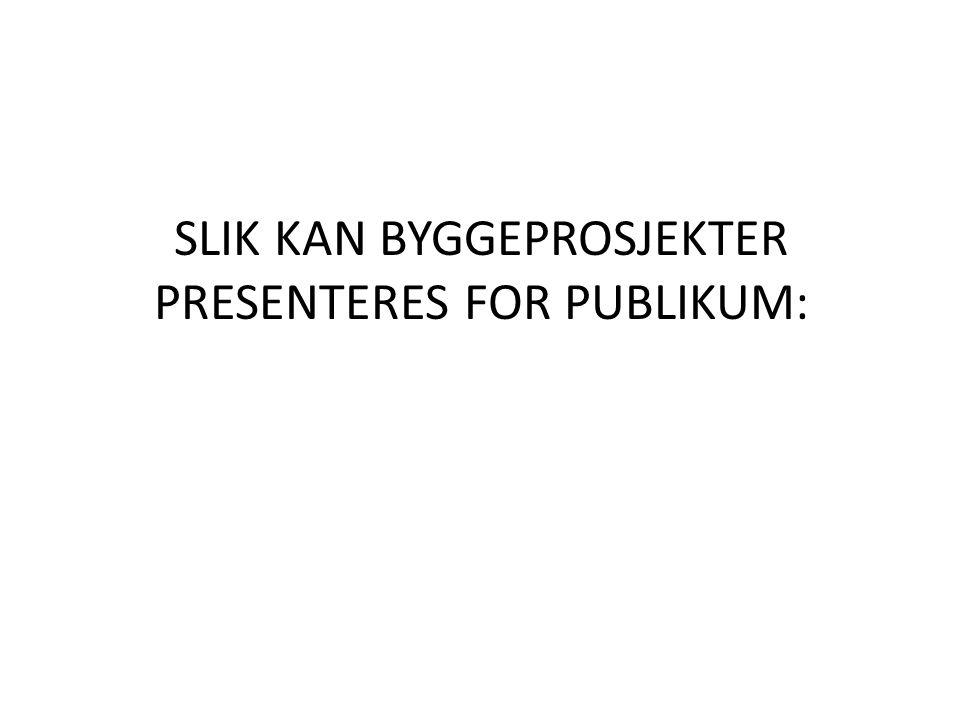 SLIK KAN BYGGEPROSJEKTER PRESENTERES FOR PUBLIKUM: