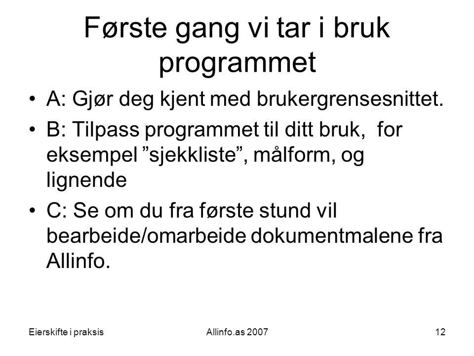 Eierskifte i praksisAllinfo.as 200712 Første gang vi tar i bruk programmet •A: Gjør deg kjent med brukergrensesnittet. •B: Tilpass programmet til ditt