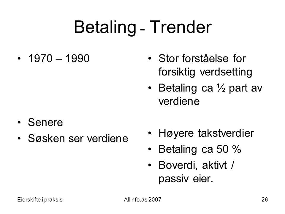 Eierskifte i praksisAllinfo.as 200726 Betaling ـ Trender •1970 – 1990 •Senere •Søsken ser verdiene •Stor forståelse for forsiktig verdsetting •Betalin