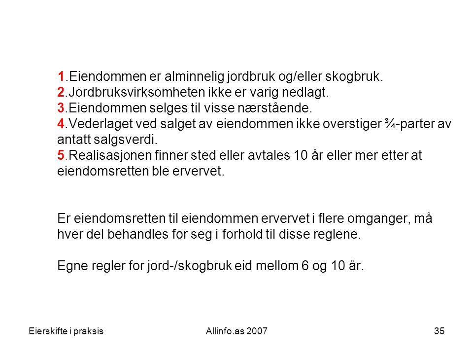 Eierskifte i praksisAllinfo.as 200735 1.Eiendommen er alminnelig jordbruk og/eller skogbruk. 2.Jordbruksvirksomheten ikke er varig nedlagt. 3.Eiendomm