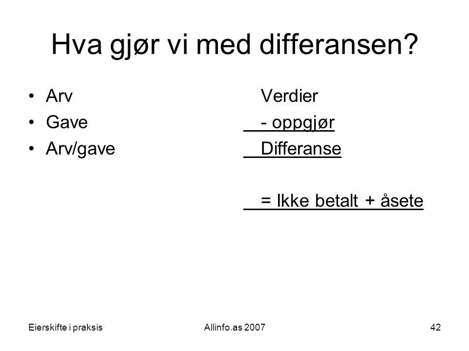 Eierskifte i praksisAllinfo.as 200742 Hva gjør vi med differansen? •Arv •Gave •Arv/gave Verdier - oppgjør Differanse = Ikke betalt + åsete