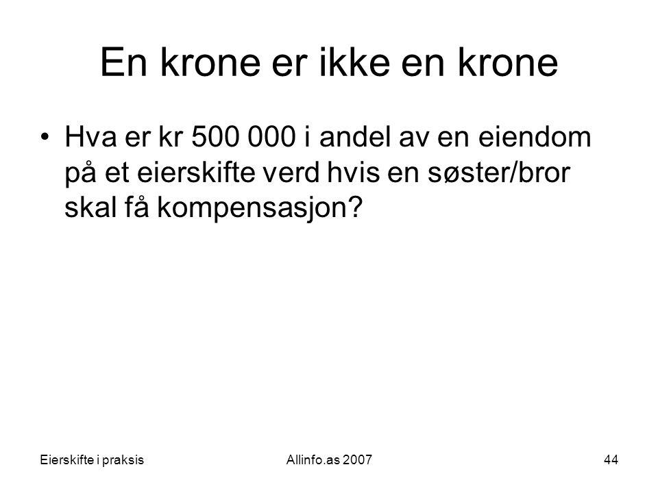 Eierskifte i praksisAllinfo.as 200744 En krone er ikke en krone •Hva er kr 500 000 i andel av en eiendom på et eierskifte verd hvis en søster/bror ska