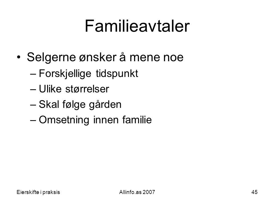 Eierskifte i praksisAllinfo.as 200745 Familieavtaler •Selgerne ønsker å mene noe –Forskjellige tidspunkt –Ulike størrelser –Skal følge gården –Omsetni