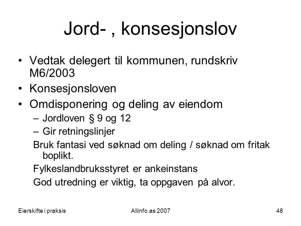 Eierskifte i praksisAllinfo.as 200748 Jord-, konsesjonslov •Vedtak delegert til kommunen, rundskriv M6/2003 •Konsesjonsloven •Omdisponering og deling