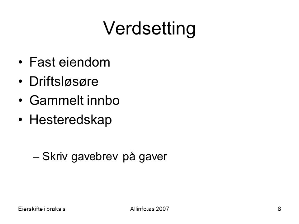 Eierskifte i praksisAllinfo.as 20078 Verdsetting •Fast eiendom •Driftsløsøre •Gammelt innbo •Hesteredskap –Skriv gavebrev på gaver