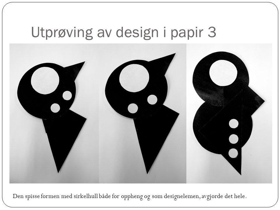 Utprøving av design i papir 3 Den spisse formen med sirkelhull både for oppheng og som designelemen, avgjorde det hele.