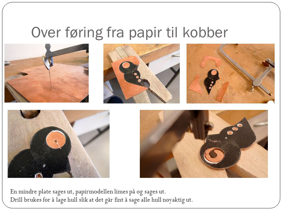 Over føring fra papir til kobber En mindre plate sages ut, papirmodellen limes på og sages ut.