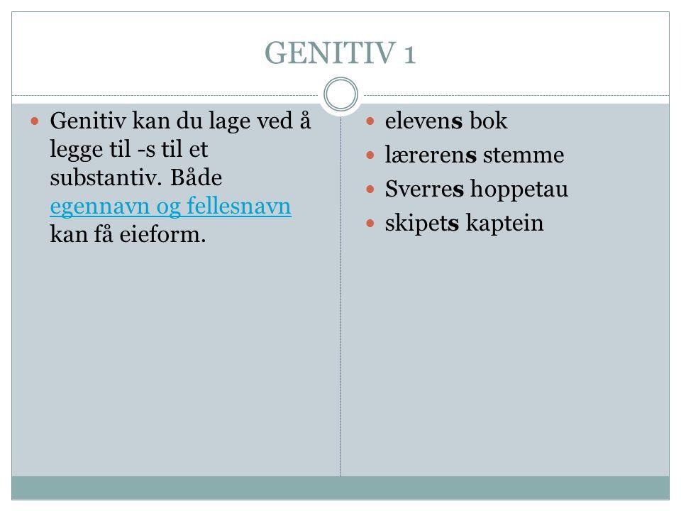 GENITIV 1  Genitiv kan du lage ved å legge til -s til et substantiv. Både egennavn og fellesnavn kan få eieform. egennavn og fellesnavn  elevens bok