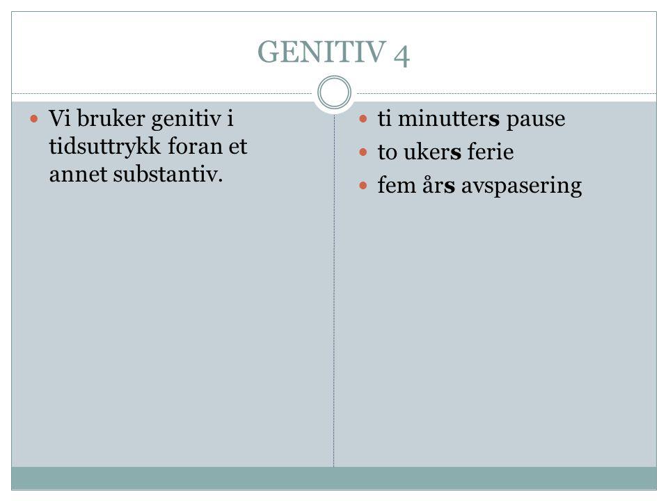 GENITIV 4  Vi bruker genitiv i tidsuttrykk foran et annet substantiv.  ti minutters pause  to ukers ferie  fem års avspasering