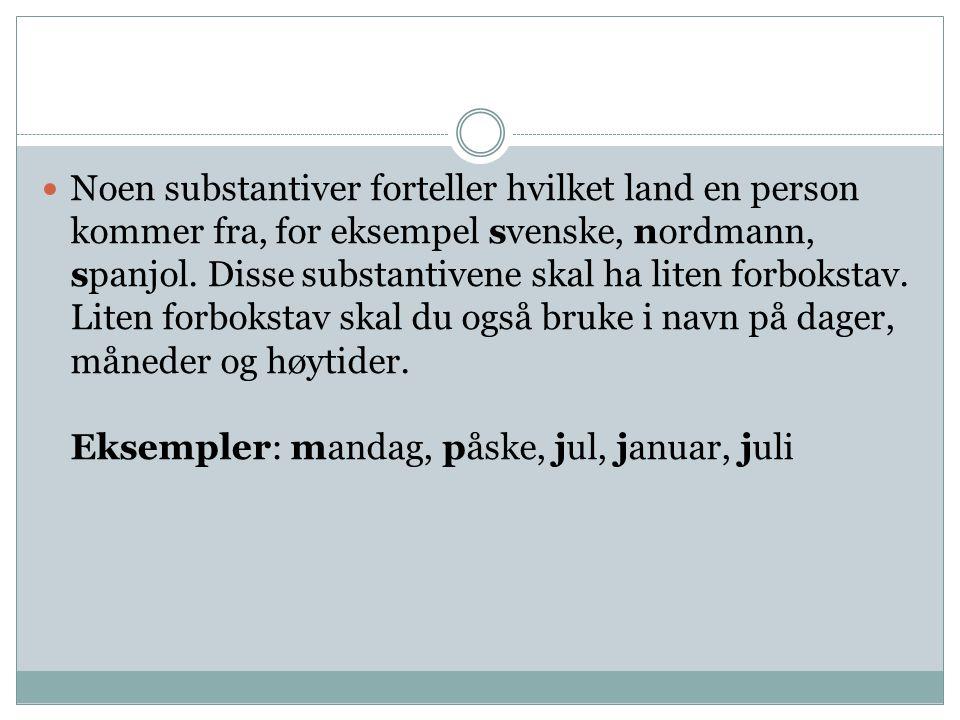  Noen substantiver forteller hvilket land en person kommer fra, for eksempel svenske, nordmann, spanjol. Disse substantivene skal ha liten forbokstav