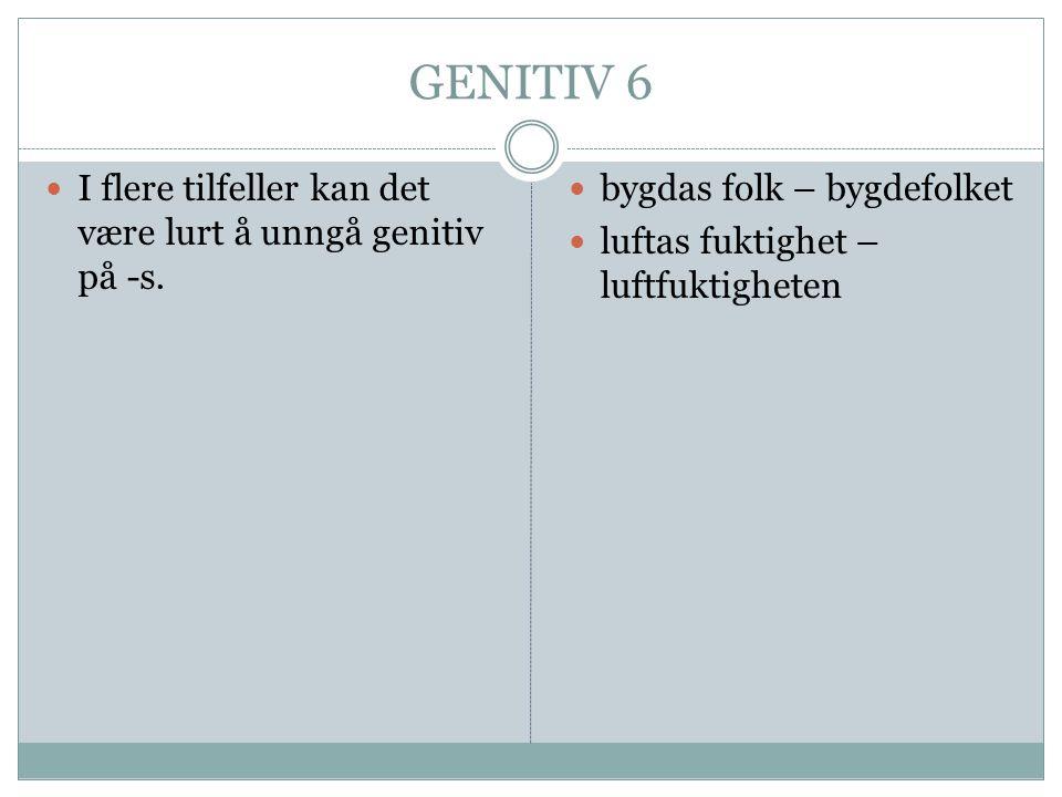 GENITIV 6  I flere tilfeller kan det være lurt å unngå genitiv på -s.  bygdas folk – bygdefolket  luftas fuktighet – luftfuktigheten