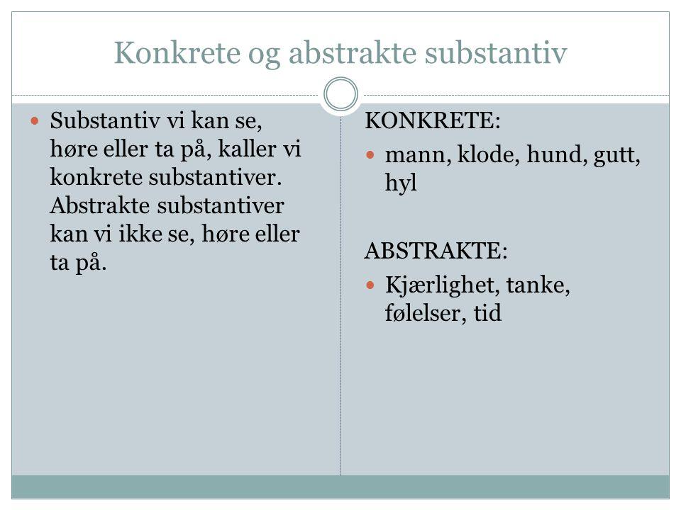 Konkrete og abstrakte substantiv  Substantiv vi kan se, høre eller ta på, kaller vi konkrete substantiver. Abstrakte substantiver kan vi ikke se, hør