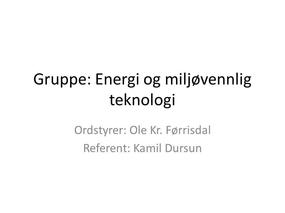 Gruppe: Energi og miljøvennlig teknologi Ordstyrer: Ole Kr. Førrisdal Referent: Kamil Dursun