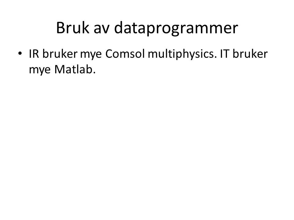 Bruk av dataprogrammer • IR bruker mye Comsol multiphysics. IT bruker mye Matlab.