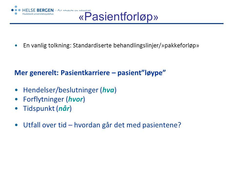 « Pasientforløp » •En vanlig tolkning: Standardiserte behandlingslinjer/»pakkeforløp» Mer generelt: Pasientkarriere – pasient løype •Hendelser/beslutninger (hva) •Forflytninger (hvor) •Tidspunkt (når) •Utfall over tid – hvordan går det med pasientene?