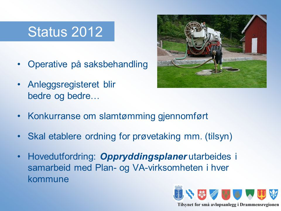 Status 2012 •Operative på saksbehandling •Anleggsregisteret blir bedre og bedre… •Konkurranse om slamtømming gjennomført •Skal etablere ordning for pr