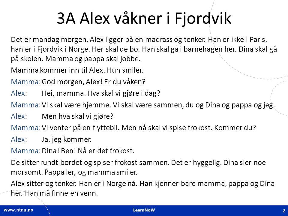 LearnNoW 3A Alex våkner i Fjordvik Det er mandag morgen. Alex ligger på en madrass og tenker. Han er ikke i Paris, han er i Fjordvik i Norge. Her skal