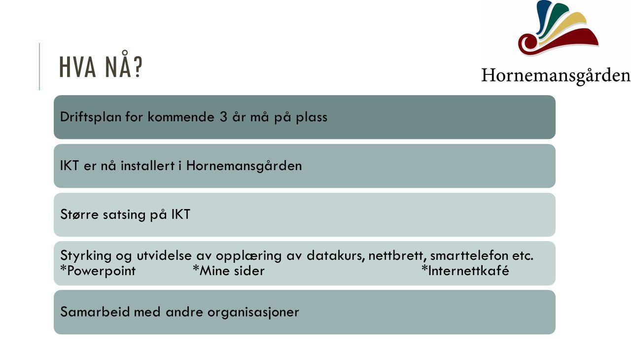 HVA NÅ? Driftsplan for kommende 3 år må på plassIKT er nå installert i HornemansgårdenStørre satsing på IKT Styrking og utvidelse av opplæring av data